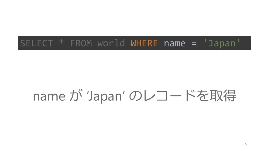 SELECT * FROM world WHERE name = 'Japan' name が...