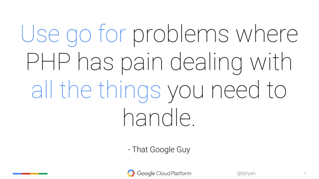 ‹#› @tpryan Use go for problems where PHP has p...