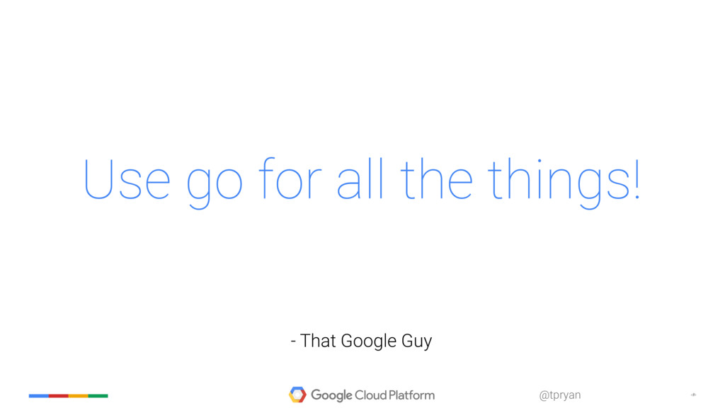 ‹#› @tpryan Use go for all the things! - That G...