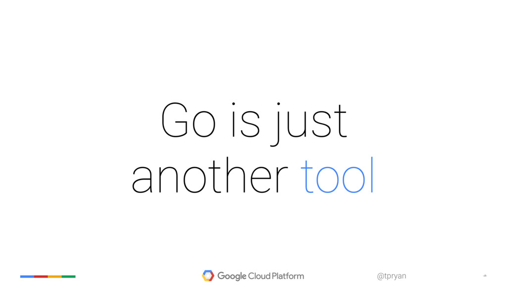 ‹#› @tpryan Go is just another tool