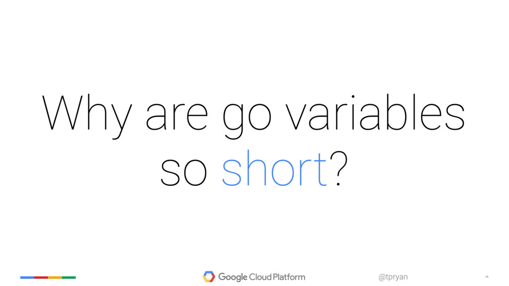 ‹#› @tpryan Why are go variables so short?
