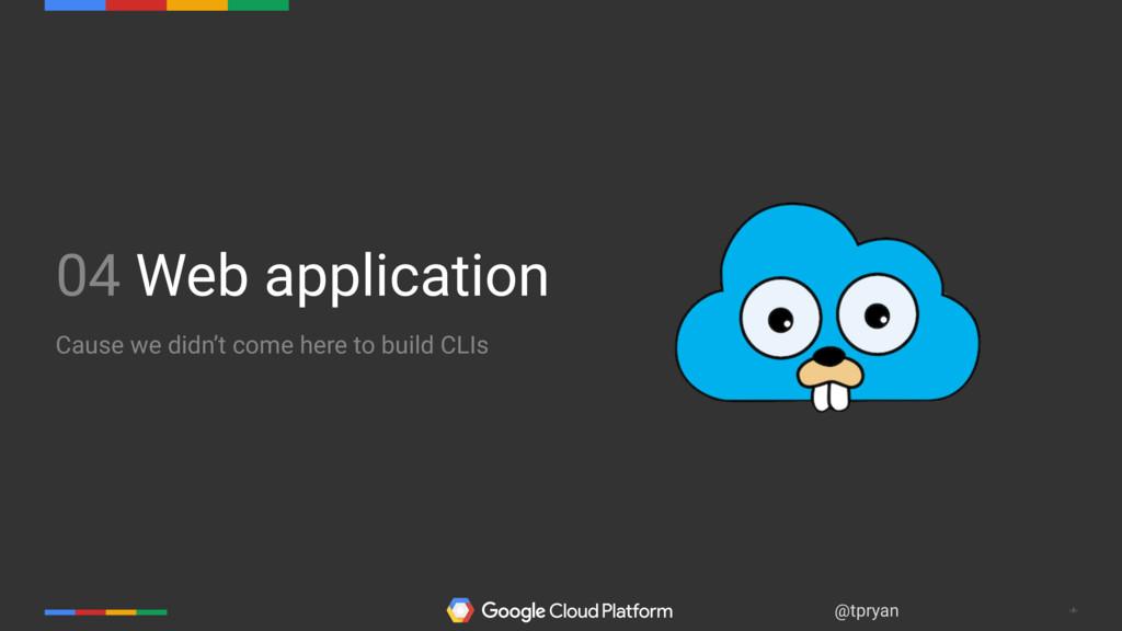 ‹#› @tpryan 04 Web application Cause we didn't ...