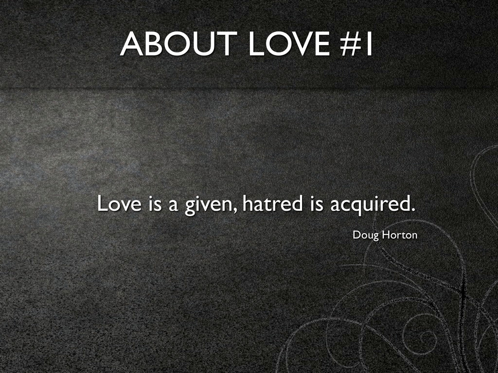 ABOUT LOVE #1 Love is a given, hatred is acquir...