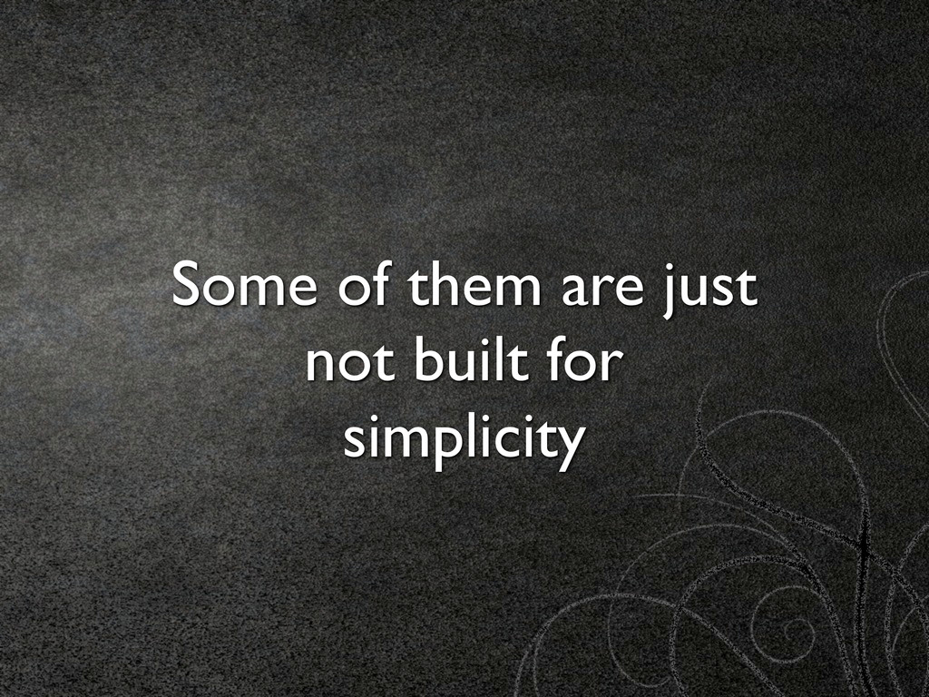 Some of them are just not built for simplicity