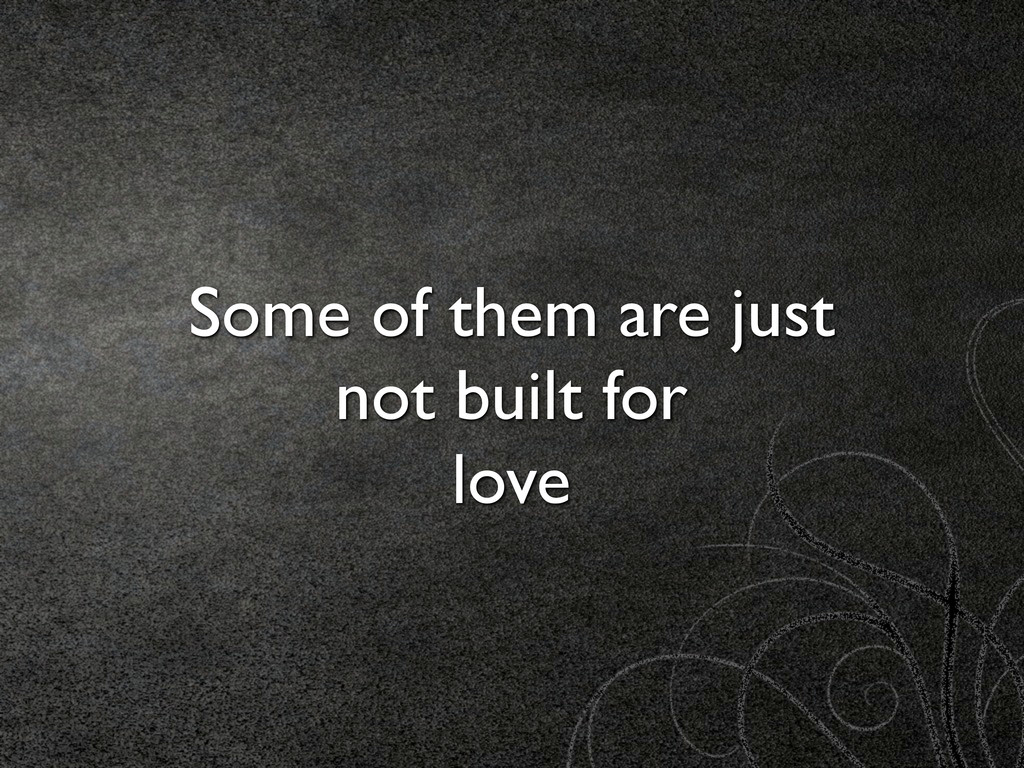Some of them are just not built for love