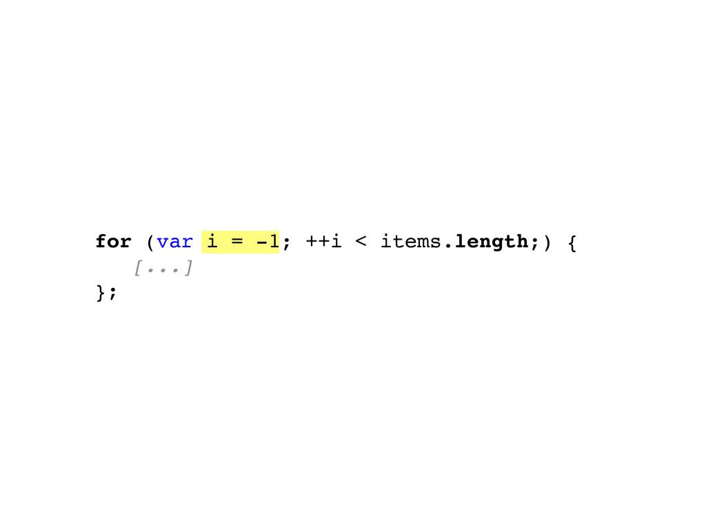 for (var i = -1; ++i < items.length;) { [...] };