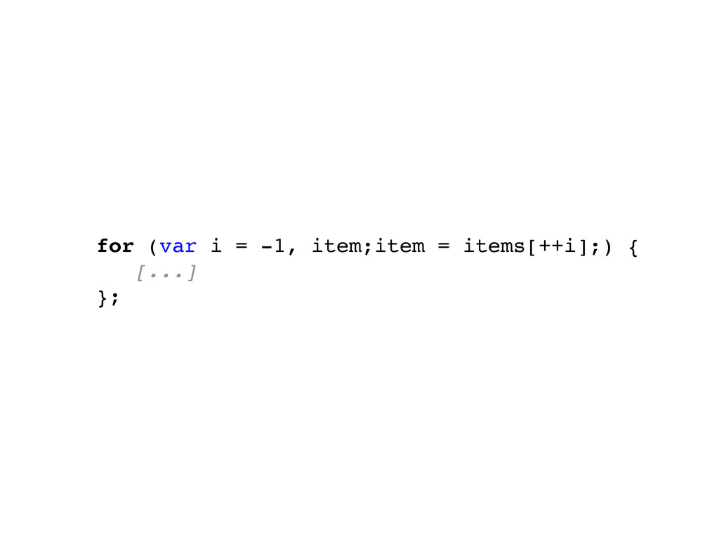 for (var i = -1, item;item = items[++i];) { [.....