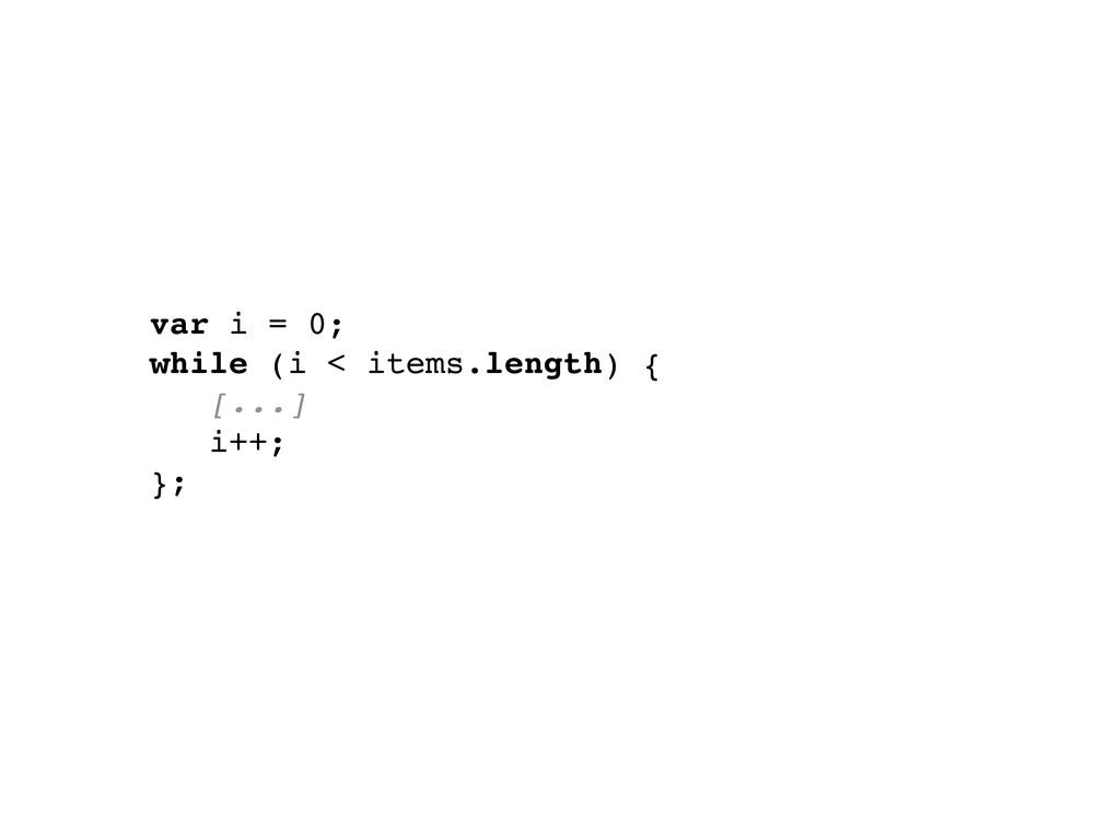 var i = 0; while (i < items.length) { [...] i++...