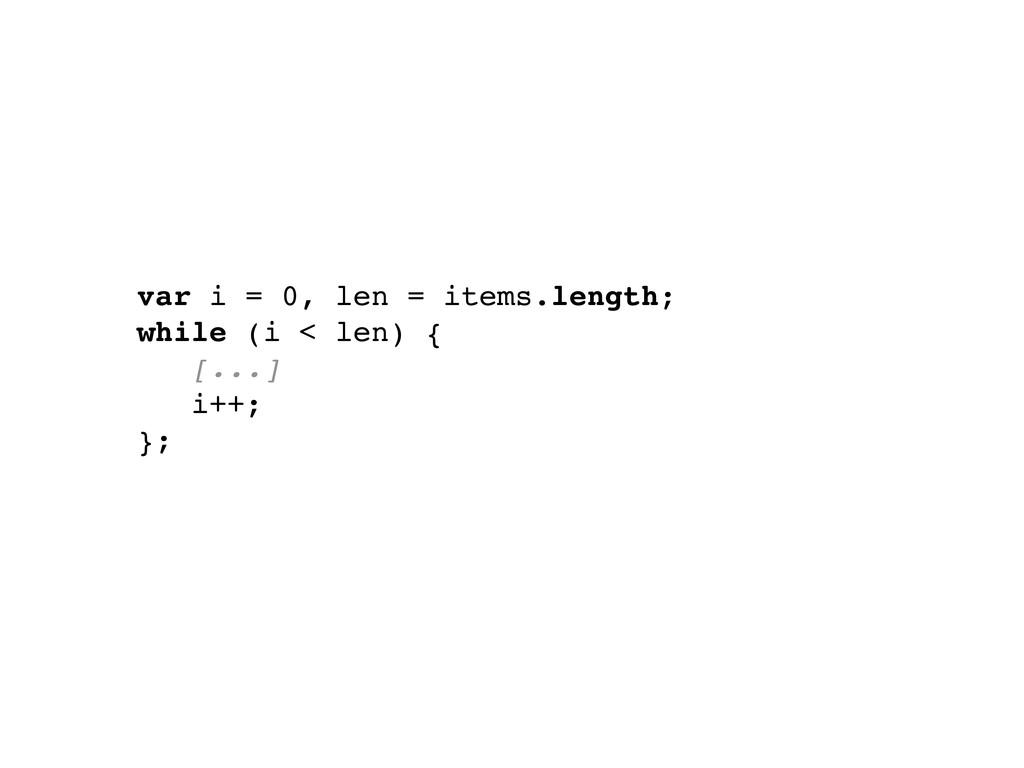 var i = 0, len = items.length; while (i < len) ...