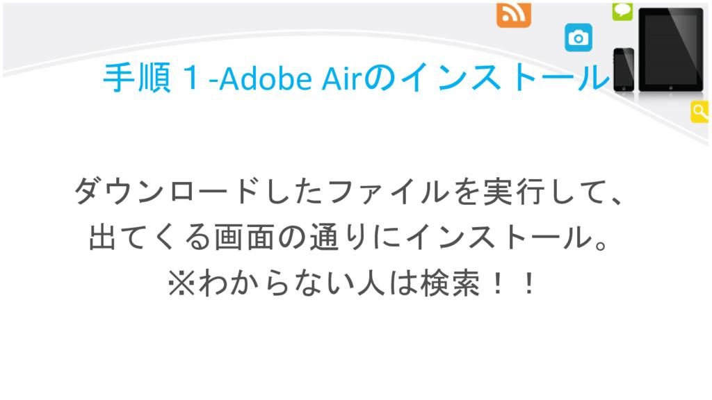 手順1-Adobe Airのインストール ダウンロードしたファイルを実行して、 出てくる画面の...