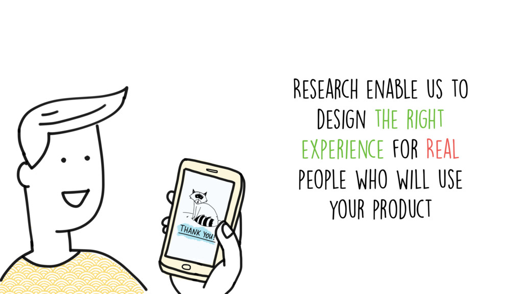 Research enable us to design the right experien...