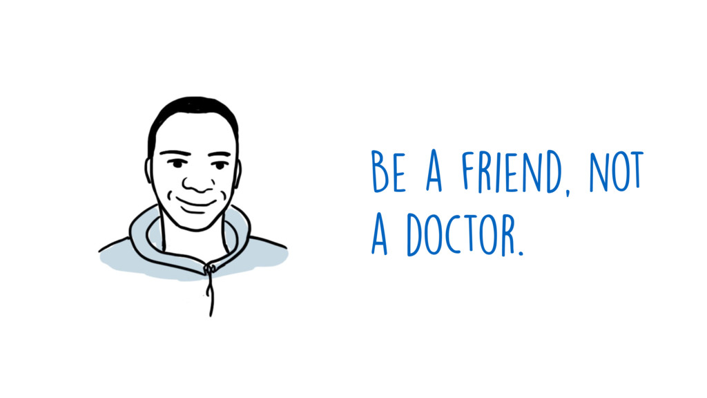 Be a friend, not a doctor.