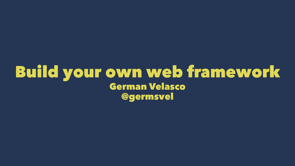 Build your own web framework German Velasco @ge...