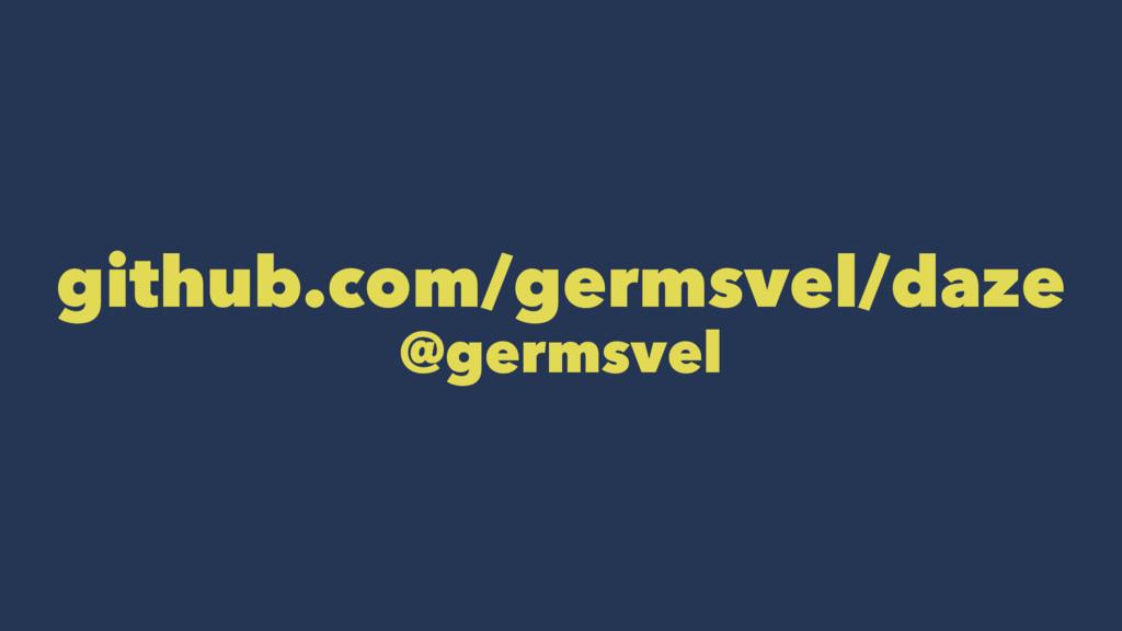 github.com/germsvel/daze @germsvel