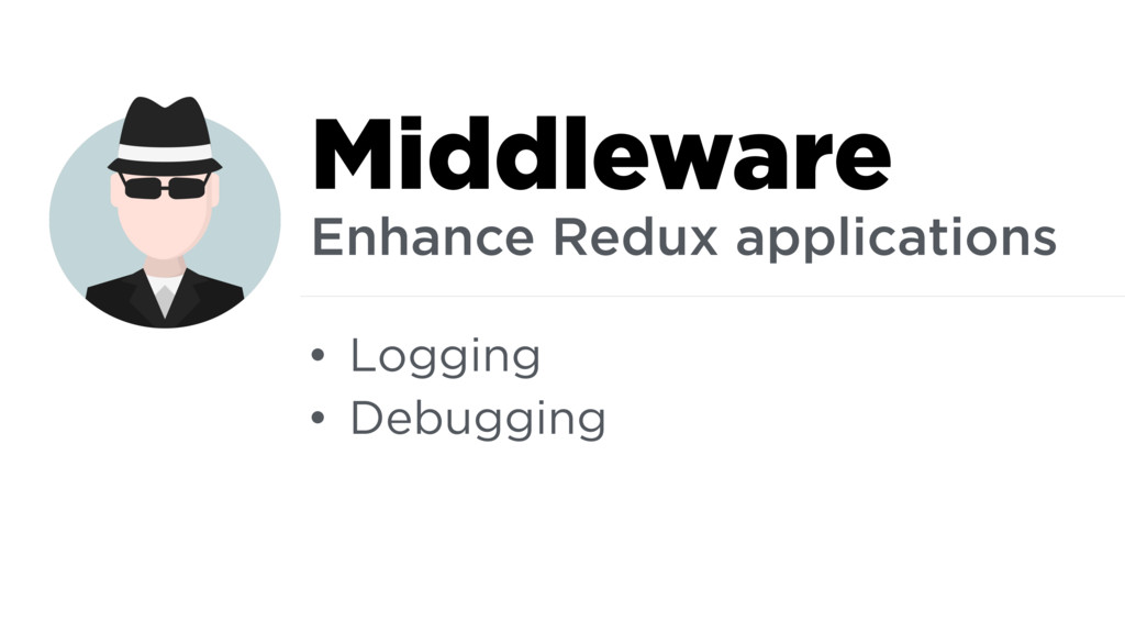 • Logging • Debugging Middleware Enhance Redux ...