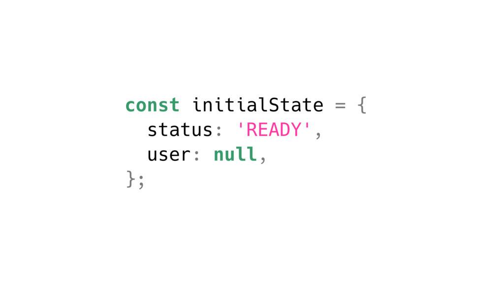 const initialState = { status: 'READY', user: n...