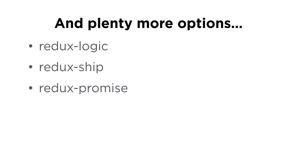 • redux-logic • redux-ship • redux-promise And ...