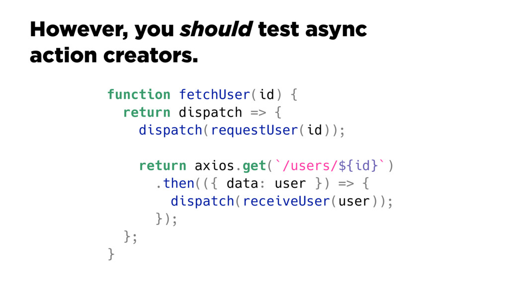 However, you should test async action creators....
