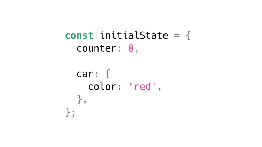 const initialState = { counter: 0, car: { color...