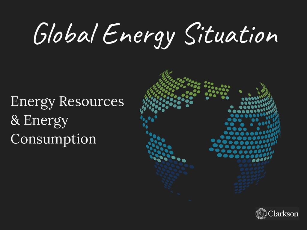 Global Energy Situation Energy Resources & Ener...