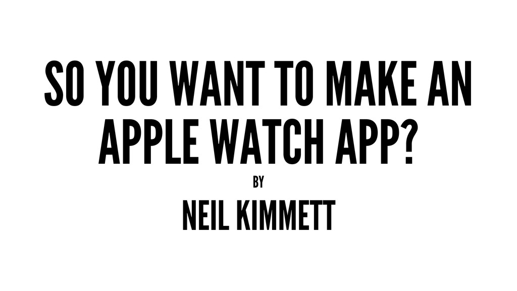 SO YOU WANT TO MAKE AN APPLE WATCH APP? BY NEIL...