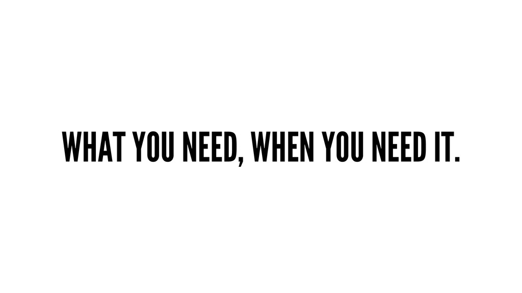 WHAT YOU NEED, WHEN YOU NEED IT.