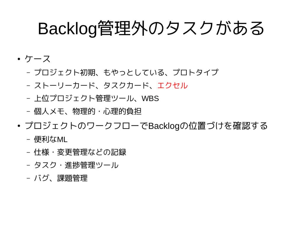 Backlog管理外のタスクがある ● ケース – プロジェクト初期、もやっとしている、プロト...