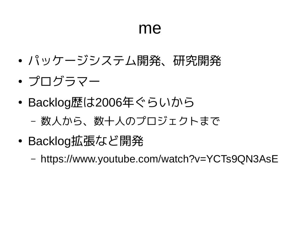 me ● パッケージシステム開発、研究開発 ● プログラマー ● Backlog歴は2006年...