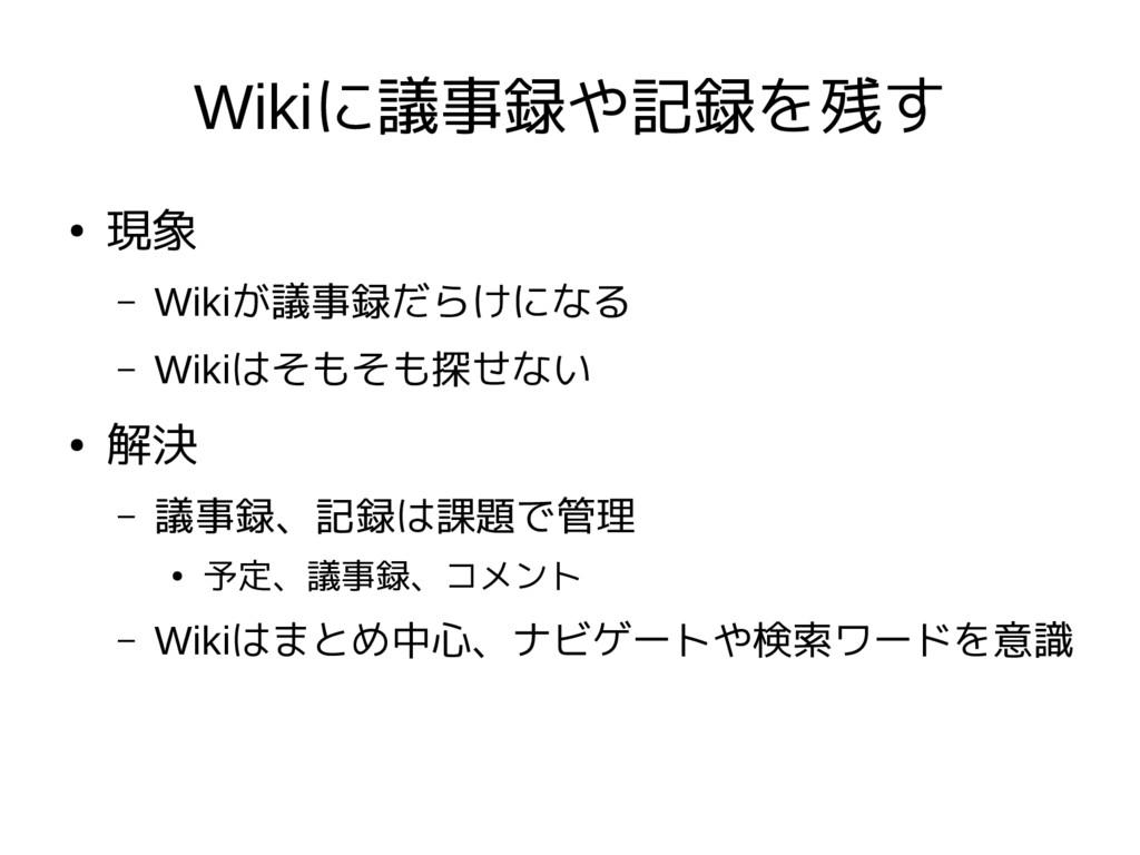 Wikiに議事録や記録を残す ● 現象 – Wikiが議事録だらけになる – Wikiはそもそ...