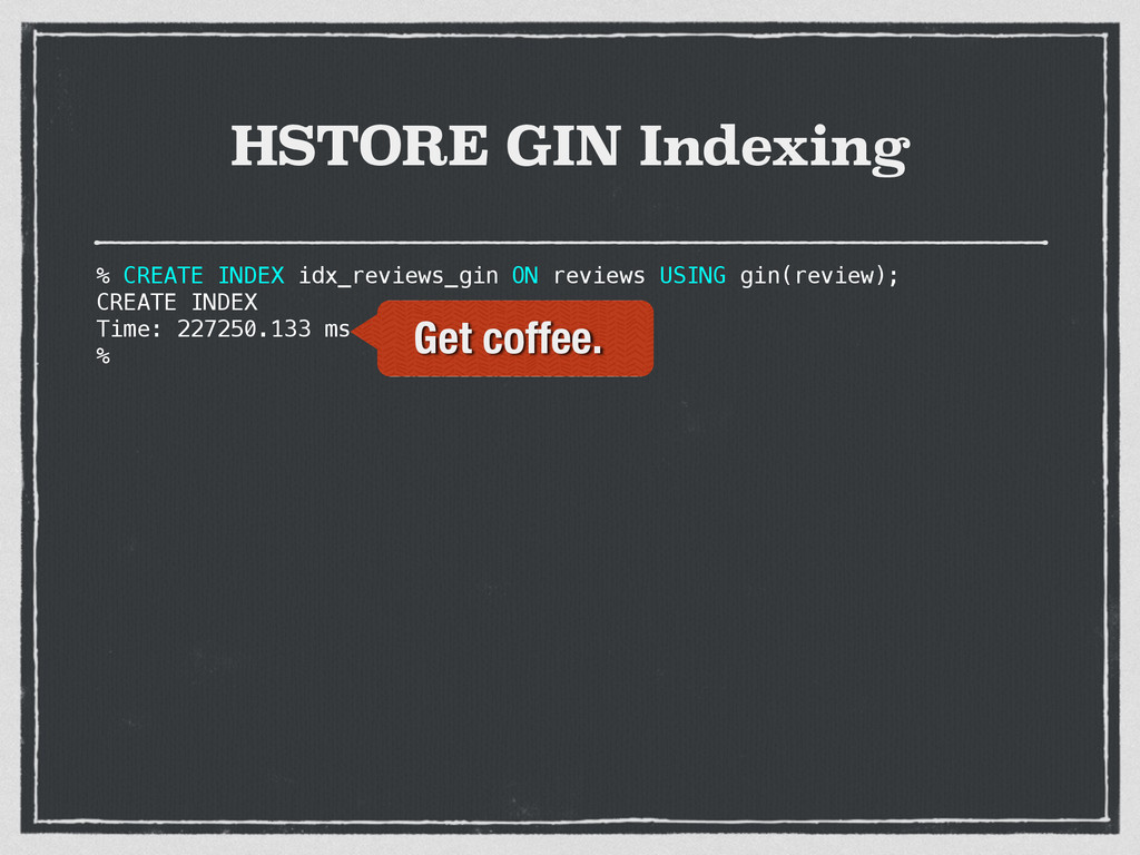 HSTORE GIN Indexing % CREATE INDEX idx_reviews_...