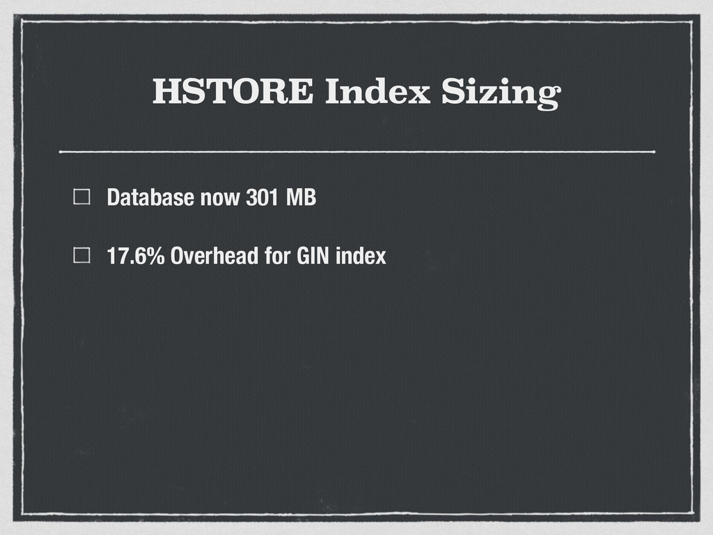 HSTORE Index Sizing Database now 301 MB 17.6% O...
