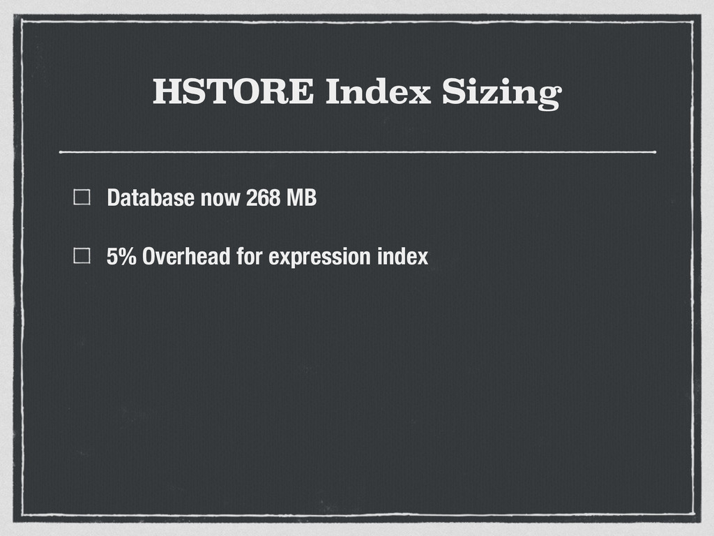 HSTORE Index Sizing Database now 268 MB 5% Over...