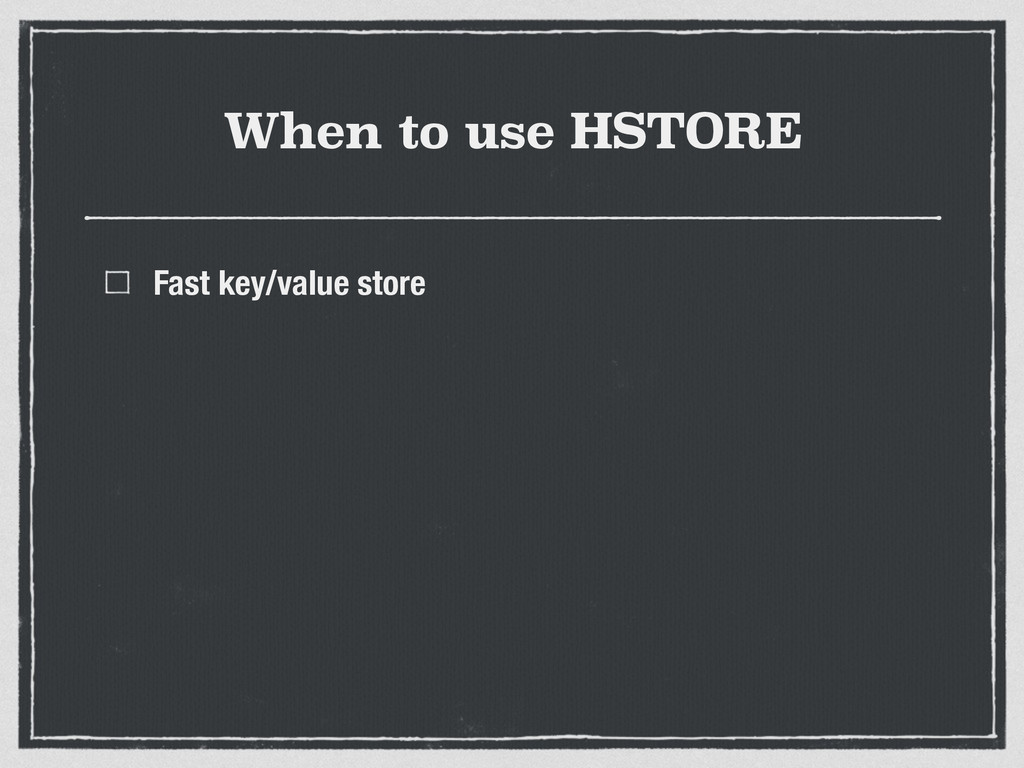 When to use HSTORE Fast key/value store