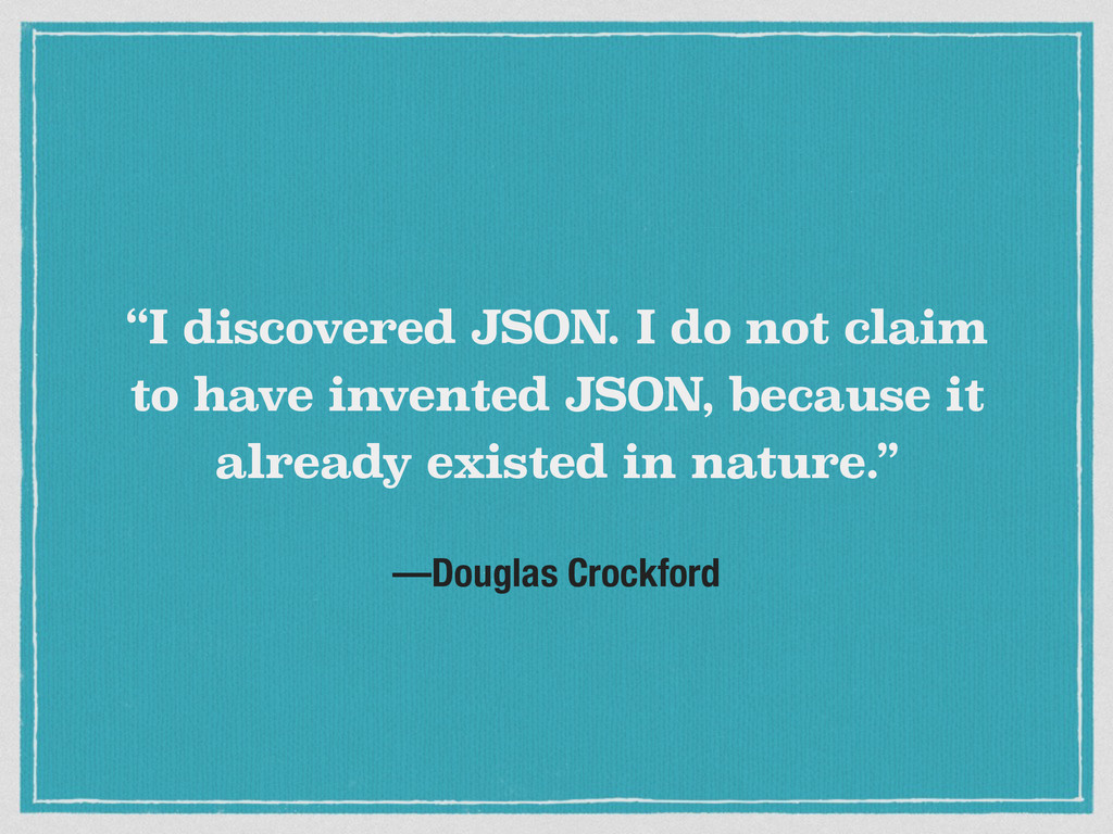"—Douglas Crockford ""I discovered JSON. I do not..."