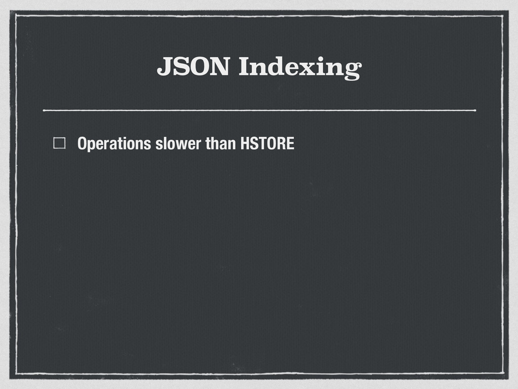 JSON Indexing Operations slower than HSTORE