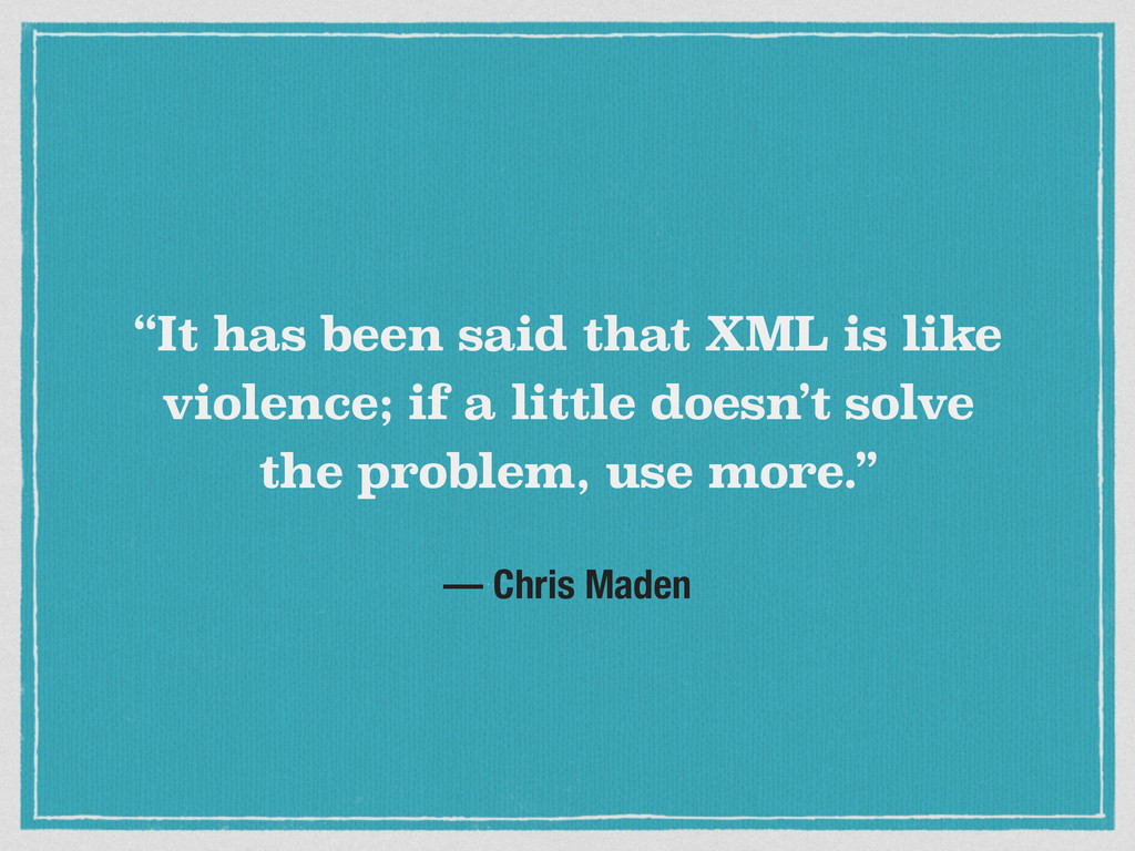 """It has been said that XML is like violence; if..."
