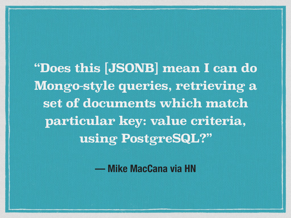 "— Mike MacCana via HN ""Does this [JSONB] mean I..."