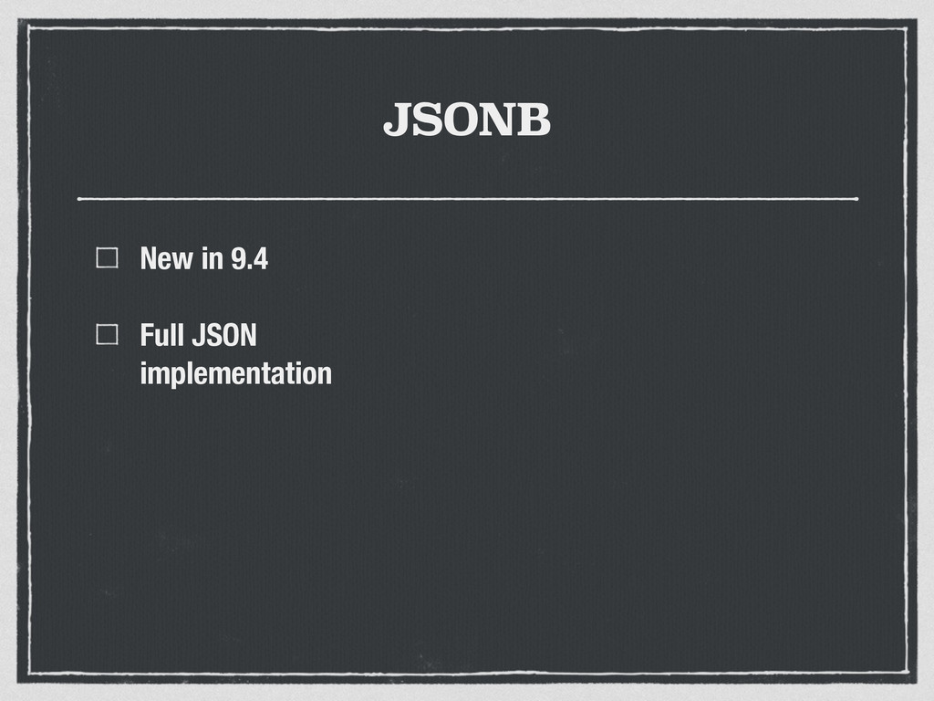 JSONB New in 9.4 Full JSON implementation