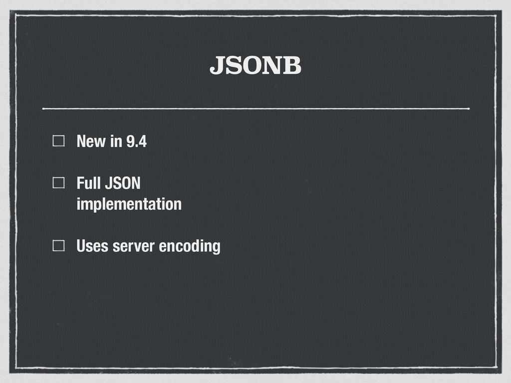 JSONB New in 9.4 Full JSON implementation Uses ...