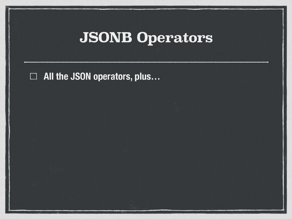 JSONB Operators All the JSON operators, plus…