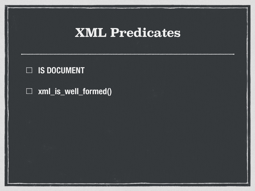 XML Predicates IS DOCUMENT xml_is_well_formed()