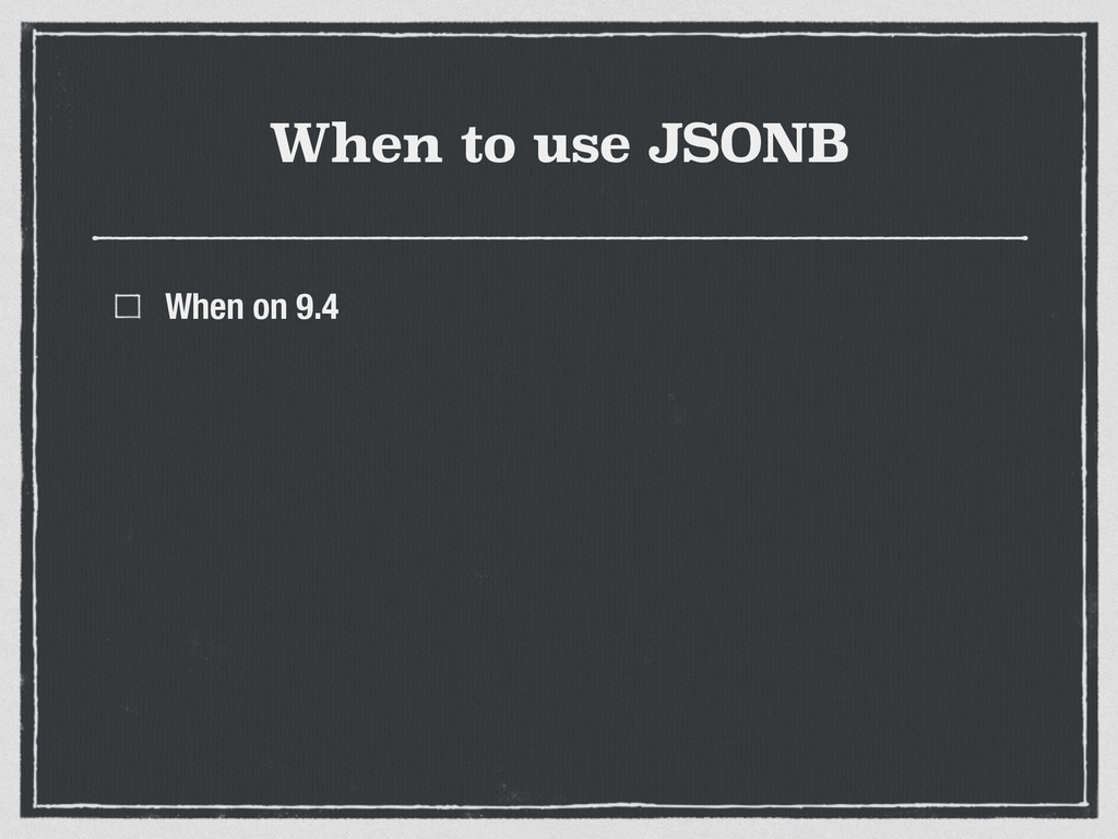 When to use JSONB When on 9.4