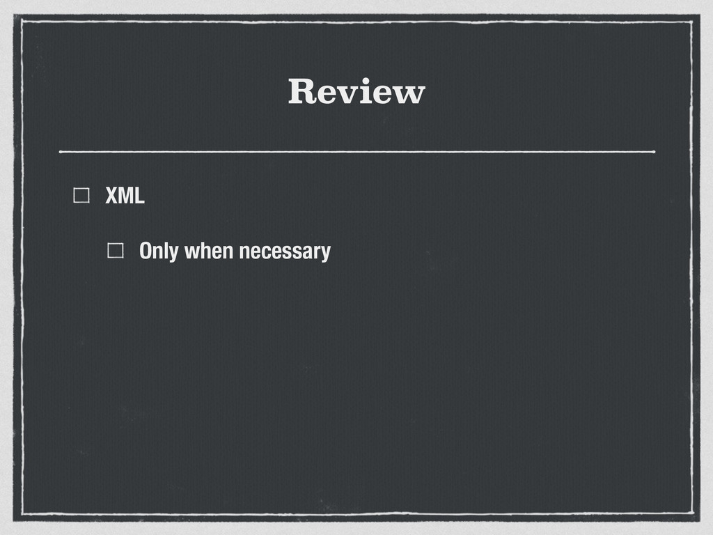Review XML Only when necessary