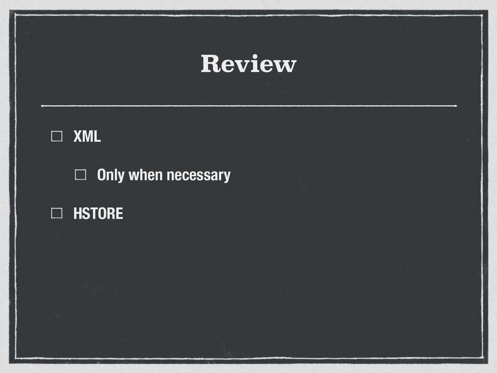 Review XML Only when necessary HSTORE