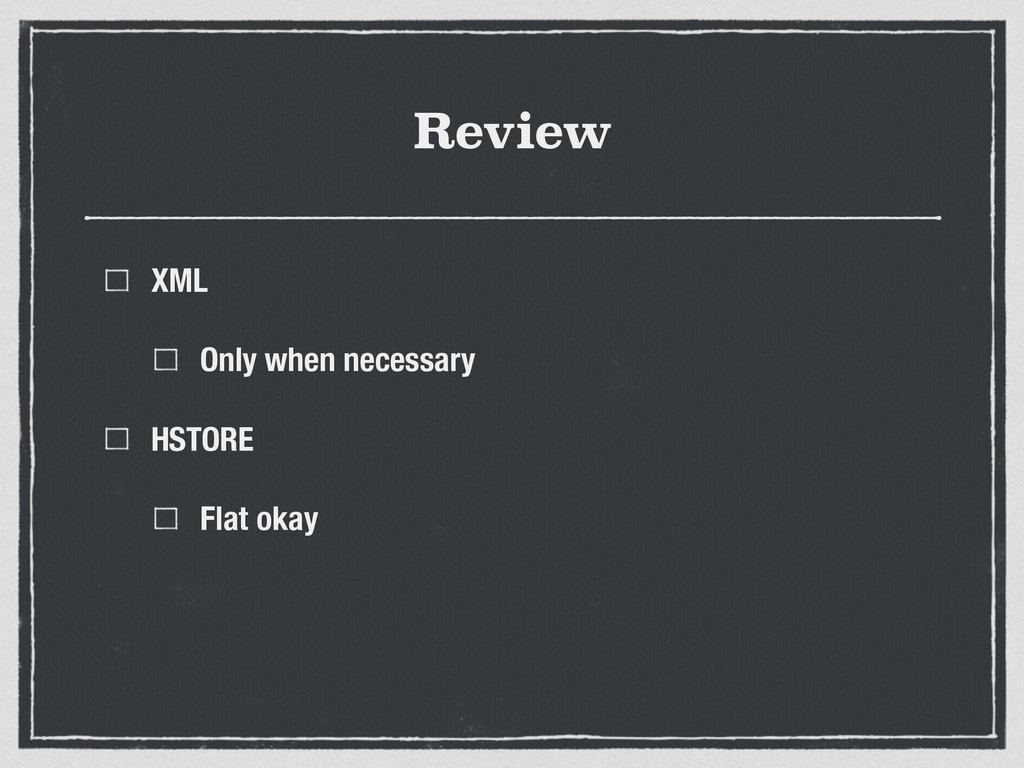 Review XML Only when necessary HSTORE Flat okay