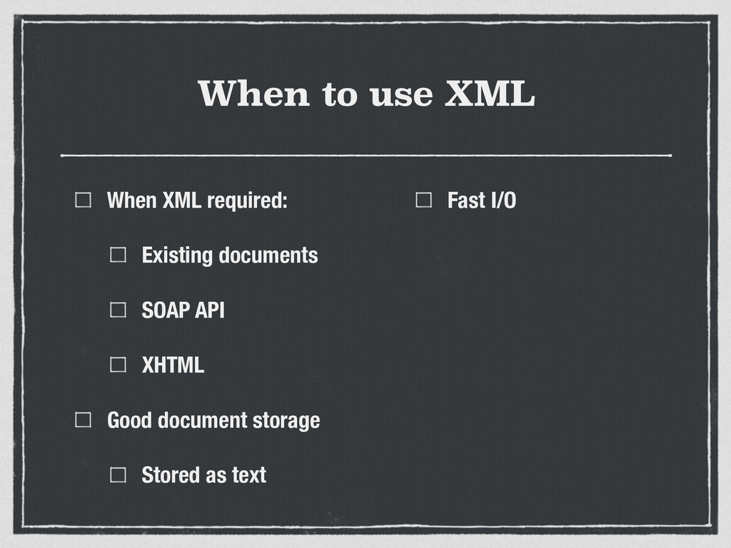 When to use XML When XML required: Existing doc...