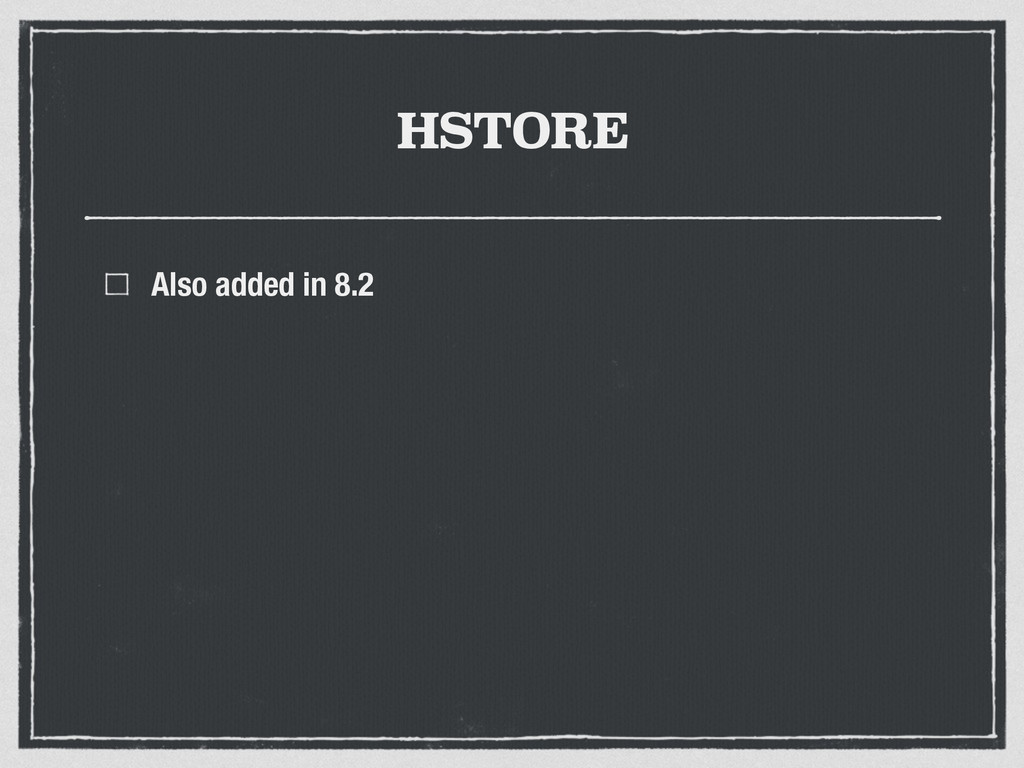 HSTORE Also added in 8.2