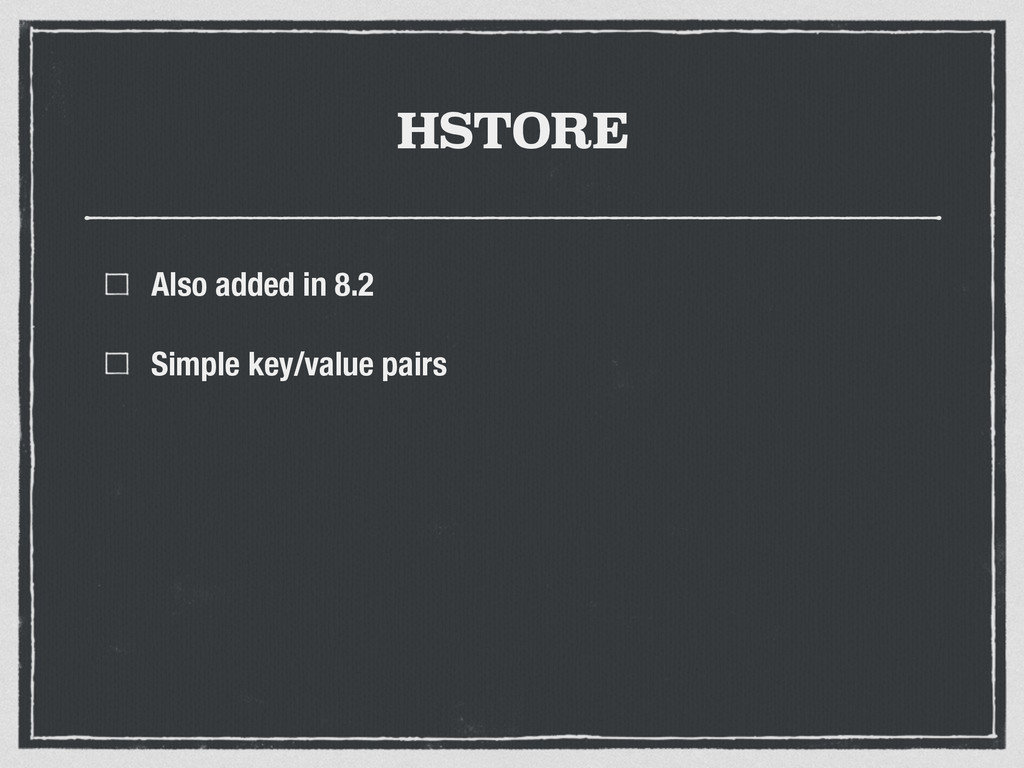 HSTORE Also added in 8.2 Simple key/value pairs