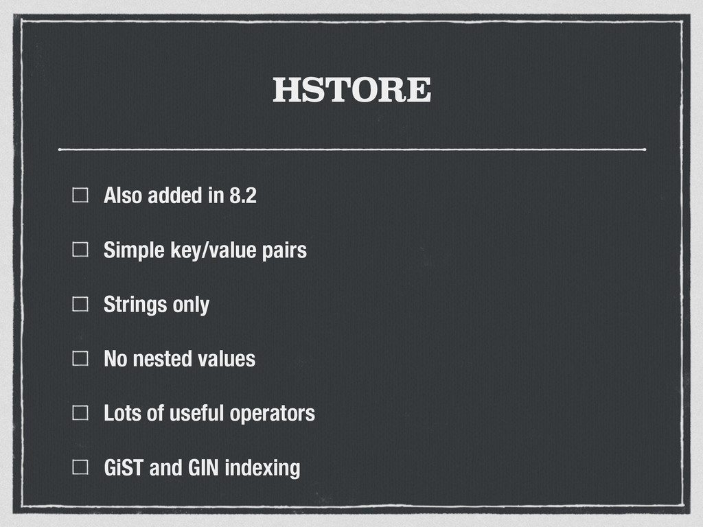 HSTORE Also added in 8.2 Simple key/value pairs...