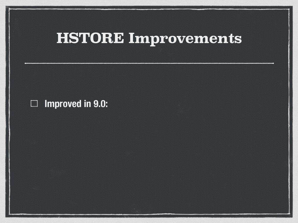HSTORE Improvements Improved in 9.0: